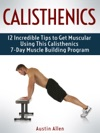 Calisthenics 12 Incredible Tips To Get Muscular Using This Calisthenics 7-Day Muscle Building Program