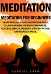 Meditation Meditation For Beginners Learn To Build A Daily Meditation Habit Calm Your Mind Increase Happiness Success Health Memory Concentration And Reduce Stress