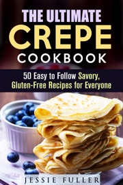 THE ULTIMATE CREPE COOKBOOK: 50 EASY TO FOLLOW SAVORY, GLUTEN-FREE RECIPES FOR EVERYONE