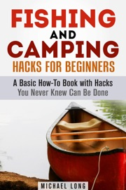 FISHING AND CAMPING: HACKS FOR BEGINNERS A BASIC HOW-TO BOOK WITH HACKS YOU NEVER KNEW CAN BE DONE