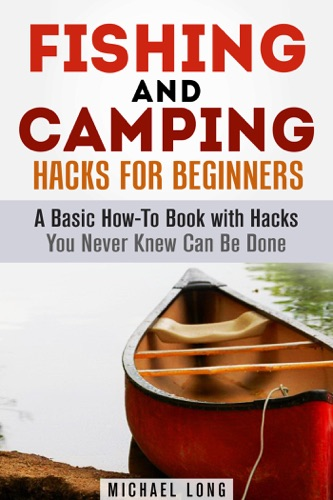 Fishing and Camping Hacks for Beginners A Basic How-To Book with Hacks You Never Knew Can Be Done