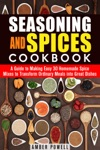 Seasoning And Spices Cookbook A Guide To Making Easy 30 Homemade Spice Mixes To Transform Ordinary Meals Into Great Dishes