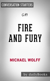 FIRE AND FURY: INSIDE THE TRUMP WHITE HOUSE BY MICHAEL WOLFF: CONVERSATION STARTERS