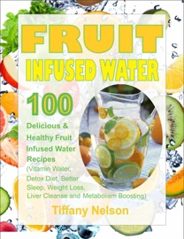 FRUIT INFUSED WATER: 100 DELICIOUS AND HEALTHY FRUIT INFUSED WATER RECIPES (VITAMIN WATER, DETOX DIET, BETTER SLEEP, WEIGHT LOSS, LIVER CLEANSE AND METABOLISM BOOSTING)