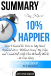 Dan Harris 10 Happier How I Tamed The Voice In My Head Reduced Stress Without Losing My Edge And Found Self-Help That Actually Works - A True Story  Summary