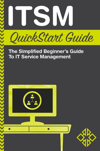 ITSM QuickStart Guide The Simplified Beginners Guide to IT Service Management