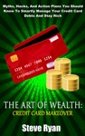 The Art Of Wealth Credit Card Makeover Myths Hacks And Action Plans You Should Know To Smartly Manage Your Credit Card Debts And Stay Rich