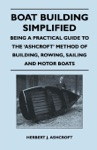 Boat Building Simplified - Being A Practical Guide To The Ashcroft Method Of Building Rowing Sailing And Motor Boats