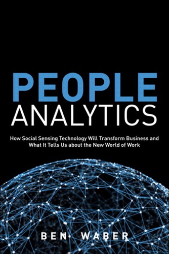 People Analytics How Social Sensing Technology Will Transform Business and What It Tells Us about the Future of Work