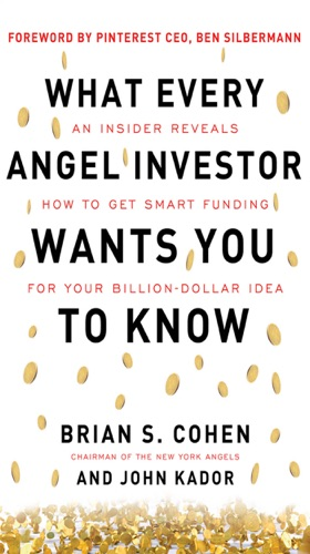 What Every Angel Investor Wants You to Know An Insider Reveals How to Get Smart Funding for Your Billion Dollar Idea