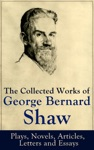The Collected Works Of George Bernard Shaw Plays Novels Articles Letters And Essays