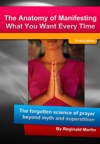 The Anatomy Of Manifesting What You Want Every Time The Forgotten Science Of Prayer Beyond Myth And Superstition