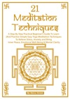 21 Meditation Techniques A Step By Step Practical Beginners Guide To Learn And Practice Simple Easy Yoga Meditation Techniques To Relieve Stress Anxiety And Bring Inner Peace Emotional Well-Being  Mental Clarity