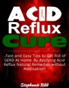 Acid Reflux Cure Fast And Easy Tips To Get Rid Of GERD At Home By Applying Acid Reflux Natural Remedies Without Medication