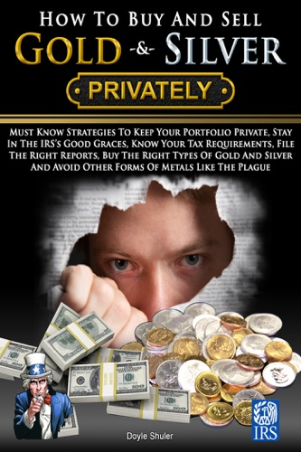 How To Buy And Sell Gold  Silver PRIVATELY Must Know Strategies To Keep Your Portfolio Private Stay In The IRSs Good Graces Know Your Tax Requirements File The Right Reports Buy The Right Types Of Gold And Silver And Avoice Other Forms Of Meta