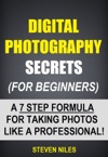 Digital Photography Secrets For Beginners - A 7 Step Formula For Taking Photos Like A Professional