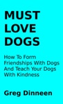Must Love Dogs How To Form Friendships With Dogs And Teach Your Dogs With Kindness
