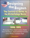 Designing The Bayous The Control Of Water In The Atchafalaya Basin - 1800-1995 Mississippi River Flood Control Battle Over Floodways Environmental Activists Early Efforts Louisiana Style
