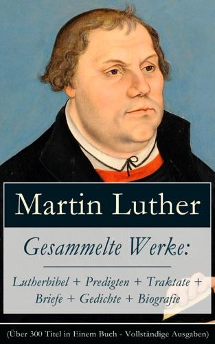 Gesammelte Werke Lutherbibel  Predigten  Traktate  Briefe  Gedichte  Biografie ber 100 Titel in einem Buch - Vollstndige Ausgaben