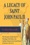 A Legacy Of Saint John Paul II The Reception Of John Paul IIs Theology Of The Body In The Catholic Church In The United States Of America 1984-2012