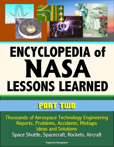 Encyclopedia of NASA Lessons Learned Part 2 Thousands of Aerospace Technology Engineering Reports Problems Accidents Mishaps Ideas and Solutions - Space Shuttle Spacecraft Rockets Aircraft