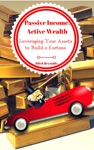Passive Income Active Wealth Leveraging Your Assets To Build A Fortune