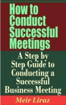 How To Conduct Successful Meetings A Step By Step Guide To Conducting A Successful Business Meeting