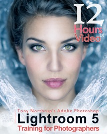 TONY NORTHRUPS ADOBE PHOTOSHOP LIGHTROOM 5 VIDEO BOOK: TRAINING FOR PHOTOGRAPHERS