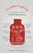 It's Earlier 'Tis Getting: The Christmas Book of Irish Mammies