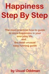 Happiness Step By Step The Most Practical How-to Guide To More Happiness In Your Everyday Life And The Most Unusual Easy Running Guide