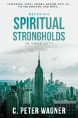 Breaking Spiritual Strongholds in Your City - C. Peter Wagner Cover Art