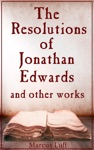 The Resolutions Of Jonathan Edwards And Other Works