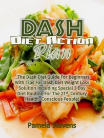 DASH DIET ACTION PLAN: THE DASH DIET GUIDE FOR BEGINNERS WITH TIPS FOR DASH DIET WEIGHT LOSS SOLUTION INCLUDING SPECIAL 3 DAY DIET ROUTINE FOR THE 21ST CENTURY HEALTH CONSCIOUS PEOPLE!