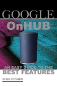 Google On Hub: An Easy Guide to the Best Features - Bill Stonehem Cover Art