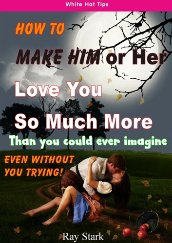 How to Make Him or Her Love You So Much More Than You Could Ever Imagine Even Without You Trying