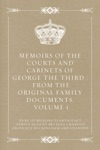 Memoirs Of The Courts And Cabinets Of George The Third  From The Original Family Documents Volume 1