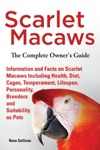 Scarlet Macaws Information And Facts On Scarlet Macaws The Complete Owners Guide Including Breeding Lifespan Personality Cages Temperament Diet And Keeping Them As Pets