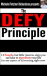 The DEFY Principle 11 Simple But Little-Known Things You Can Do To Change Your Life Or Any Aspect Of It Starting Right Now