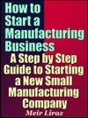 How To Start A Manufacturing Business A Step By Step Guide To Starting A New Small Manufacturing Company