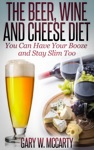 The Beer Wine And Cheese Diet