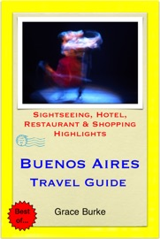 BUENOS AIRES, ARGENTINA TRAVEL GUIDE - SIGHTSEEING, HOTEL, RESTAURANT & SHOPPING HIGHLIGHTS (ILLUSTRATED)