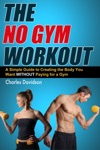 The No Gym Workout A Comprehensive Guide To Creating The Body You Want Without A Gym Membership