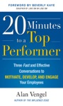 20 Minutes To A Top Performer Three Fast And Effective Conversations To Motivate Develop And Engage Your Employees