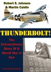 Thunderbolt The Extraordinary Story Of A World War II Ace Illustrated Edition