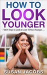 Anti Aging How To Look Younger - 7 Easy Steps To Look At Least 10 Years Younger