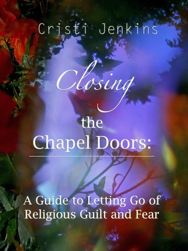 Closing the Chapel Doors A Guide to Letting Go of Religious Guilt and Fear