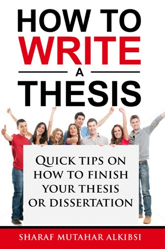 How to Write a Thesis Quick Tips on How to Finish your Thesis or Dissertation