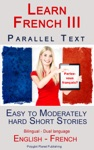 Learn French III - Parallel Text - Easy To Moderately Hard  Short Stories Bilingual - Dual Language English - French