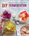 DIY Fermentation Over 100 Step-By-Step Home Fermentation Recipes