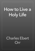 Charles Ebert Orr - How to Live a Holy Life artwork